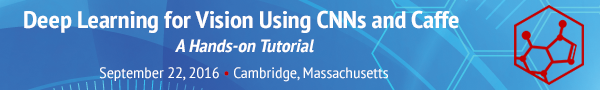 Deep Learning for Vision Using CNNs and Caffe: A Hands-On Tutorial - September 22, 2016 - Cambridge, Mass